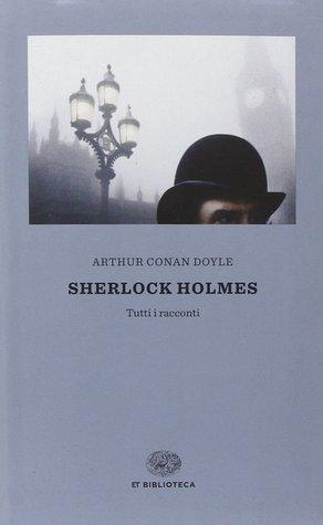 Sherlock Holmes. Tutti i racconti