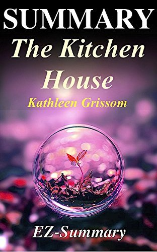 Summary - The Kitchen House: By Kathleen Grissom (The Kitchen House - A Complete Summary - Book, Novel, Sequel, Hardcover, Paperback, Audio book, Audible Book 1)
