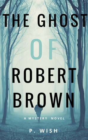 The Ghost of Robert Brown: A Mystery Novel by P. Wish