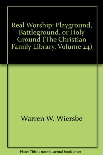 Real Worship: Playground, Battleground, or Holy Ground (The Christian Family Library, Volume 24)