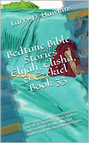 Bedtime Bible Stories Elijah, Elisha, & Ezekiel Book 33: An exciting, action-packed book for parents to share with their children. A great way to teach ... and tender minds the stories of the Bible.