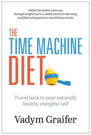 The Time Machine Diet: Travel Back to Your Naturally Healthy Energetic Self