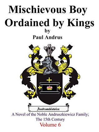 Mischievous Boy Ordained by Kings: A Novel of the Noble Andruszkiewicz Family; The 15th Century (Volume Book 6)