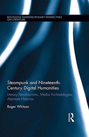 Steampunk and Nineteenth-Century Digital Humanities: Literary Retrofuturisms, Media Archaeologies, Alternate Histories
