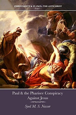 Paul & the Pharisee Conspiracy Against Jesus (Christianity & St. Paul: The Antichrist Book 1)