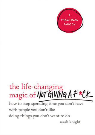 The Life-Changing Magic of Not Giving a F*ck: How to Stop Spending Time You Don't Have with People You Don't Like Doing Things You Don't Want to Do