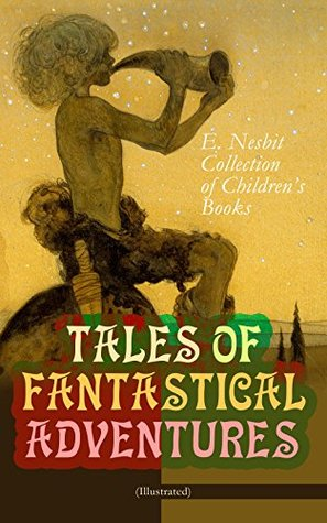 TALES OF FANTASTICAL ADVENTURES - E. Nesbit Collection of Children's Books (Illustrated): The Book of Dragons, The Magic City, The Wonderful Garden, Wet ... The Enchanted Castle, The Magic World...