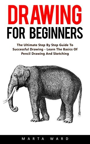 Drawing For Beginners: The Ultimate Step By Step Guide To Successful Drawing - Learn The Basics Of Pencil Drawing And Sketching!