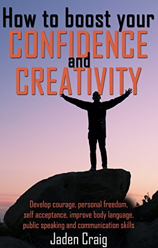HOW TO BOOST YOUR CONFIDENCE AND CREATIVITY - Develop Courage, Personal Freedom, Self-Acceptance, Improve Body Language, Public Speaking And Communication ... Boost cognitive brain power Book 1)