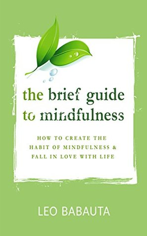 The Brief Guide to Mindfulness: How to Create the Habit of Mindfulness & Fall in Love with Life