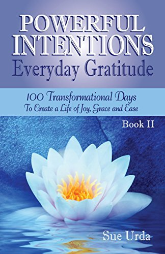 Powerful Intentions ~ Everyday Gratitude - Book II: 100 More Transformational Days to Create a Life of Joy, Grace and Ease