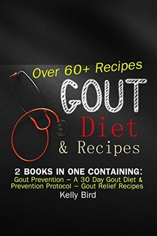 Gout Diet & Recipes - 2 Books In 1 Containing: Gout Prevention - A 30 Day Gout Diet & Prevention Protocol - Gout Relief Recipes - Over 60 Recipes!