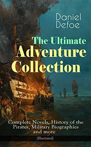 The Ultimate Adventure Collection: Complete Novels, History of the Pirates, Military Biographies and more (Illustrated): Robinson Crusoe, Colonel Jack, ... New Voyage Round the World and many more