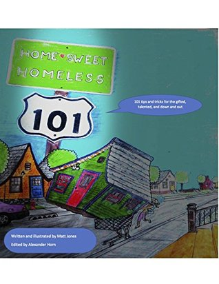 Home Sweet Homeless 101: 101 tips and tricks for the gifted, talented, and the down and out
