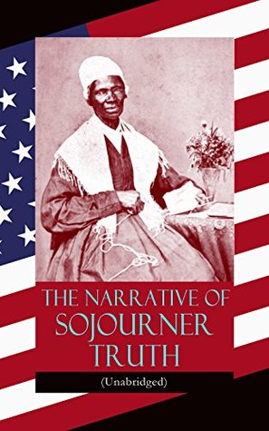 The Narrative of Sojourner Truth (Unabridged): Including her famous Speech Aint I a Woman? (Inspiring Memoir of One Incredible Woman)