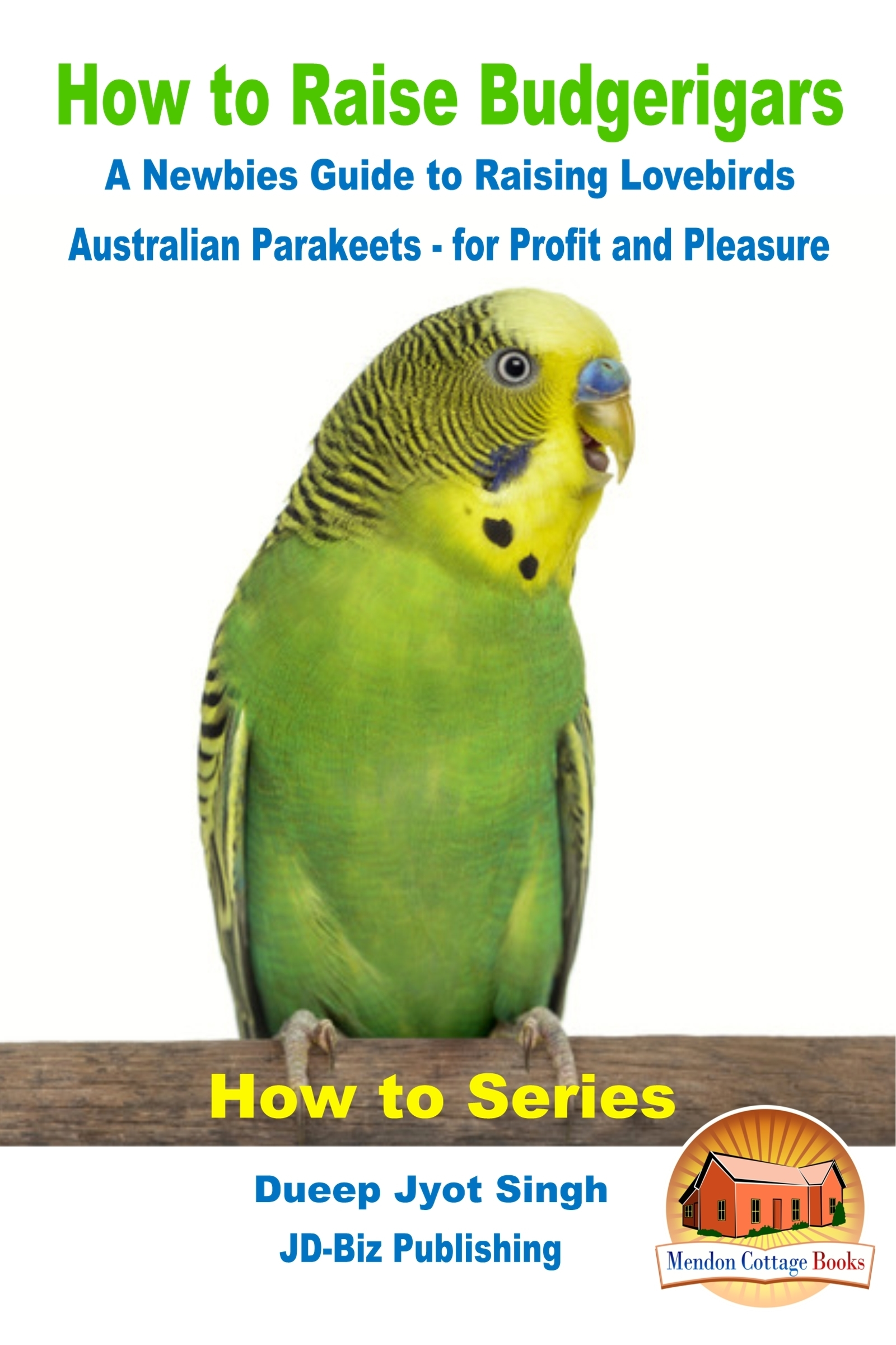 How to Raise Budgerigars: A Newbie's Guide to Raising Lovebirds - Australian Parakeets - for Profit and Pleasure