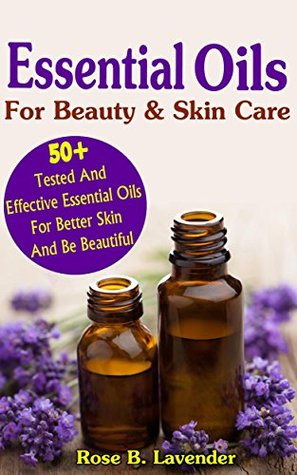 Essential Oils For Beauty & Skin Care: 50+Tested And Effective Essential Oils For Better Skin And Be Beautiful