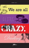 We are all a little crazy, darling