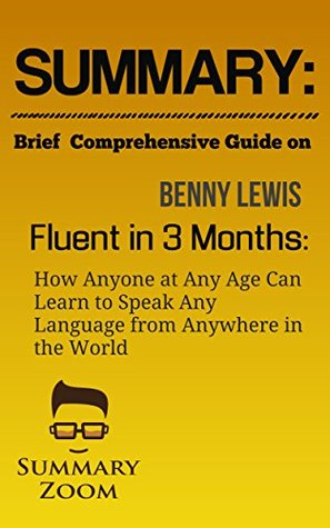Summary: Brief Comprehensive Guide On: Benny Lewis's: Fluent in 3 Months: How Anyone at Any Age Can Learn To Speak Any Language From Anywhere in the World (Summary Zoom Book 27)