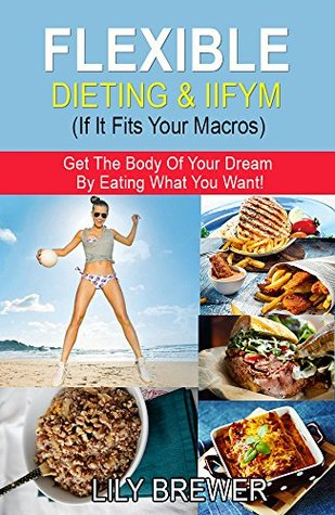 Flexible Dieting & IIFYM (If It Fits Your Macros): Get The Body Of Your Dream By Eating What You Want!