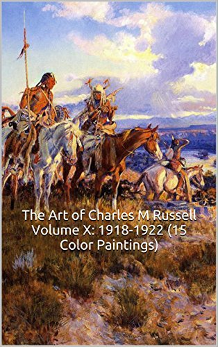 The Art of Charles M Russell Volume X: 1918-1922 (15 Color Paintings): (The Amazing World of Art, Old West/Native American)
