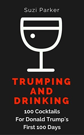Trumping And Drinking: 100 Cocktails For Donald Trump's First 100 Days