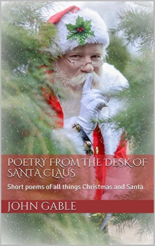 Poetry From The Desk Of Santa Claus: Short poems of all things Christmas and Santa