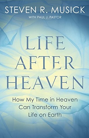 Life after heaven: how my time in heaven can transform your life on earth par Steven R Musick