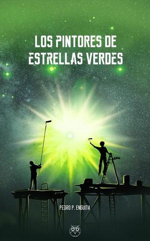 Los pintores de estrellas verdes by Pedro P. Enguita