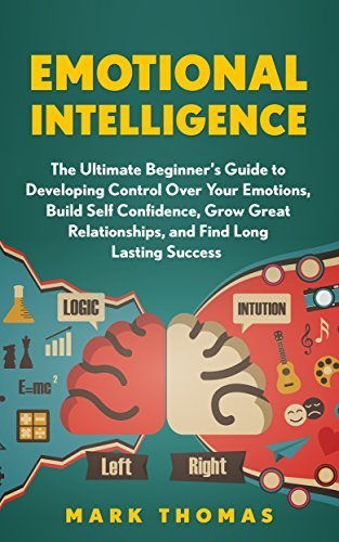 Emotional Intelligence: The Ultimate Beginner's Guide to Developing Control Over Your Emotions, Build Self Confidence, Grow Great Relationships, and Find ... EQ Mastery, Psychology Book 1)