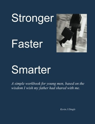 Stronger Faster Smarter, A simple workbook for young men, based on the wisdom I wished my father had shared with me.: Stronger Faster Smarter, A ... had shared with me. (Critical Thinker Series)