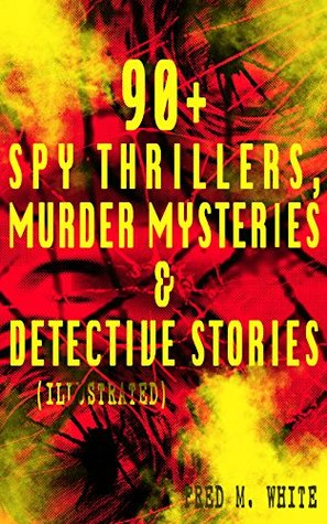 90+ Spy Thrillers, Murder Mysteries & Detective Stories (Illustrated): The Master Criminal, The Ends of Justice, Queen of Hearts, Powers of Darkness, The ... The Island of Shadows, A Crime on Canvas…