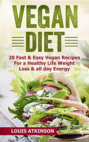 Vegan Diet: 20 Fast & Easy Vegan Recipes For A Healthy Life, Weight Loss And All Day Energy (Quick Vegan Recipes, Vegan Cookbook, Vegan Protein, Dairy Free, Vegan for Weight Loss Book 1)