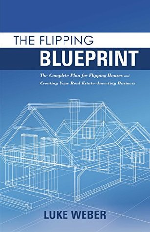 The Flipping Blueprint: The Complete Plan for Flipping Houses and Creating Your Real Estate-Investing Business