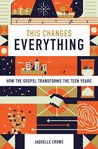 This Changes Everything: How the Gospel Transforms the Teen Years