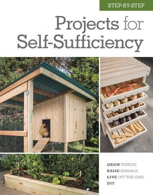 Step-by-Step Projects for Self-Sufficiency: Grow Edibles, Raise Animals, Live Off the Grid, DIY