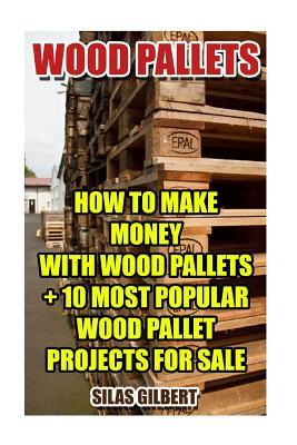Wood Pallets: How to Make Money with Wood Pallets + 10 Most Popular Wood Pallet Projects for Sale