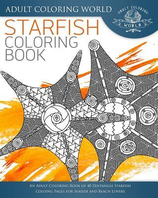 Starfish Coloring Book: An Adult Coloring Book of 40 Zentangle Starfish Coloing Pages for Seaside and Beach Lovers