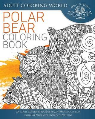 Polar Bear Coloring Book: An Adult Coloring Book of 40 Zentangle Polar Bear Coloing Pages with Intricate Patterns