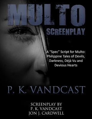 Multo Screenplay: A Spec Script for Multo - Philippine Tales of Devils, Darkness, Deja Vu and Devious Hearts