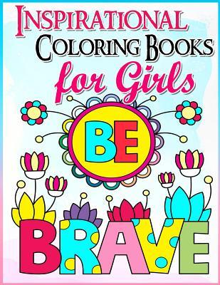 Coloring Books for Girls: Inspirational Coloring Book for Girls: A Gorgeous Coloring Book for Girls 2017 (Cute, Relaxing, Inspiring, Quotes, Color, Creative Life, Kids Coloring Books Ages 2-4, 4-8, 9-12, Teen & Adults)