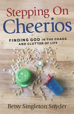 Stepping on Cheerios: Finding God in the Chaos and Clutter of Life