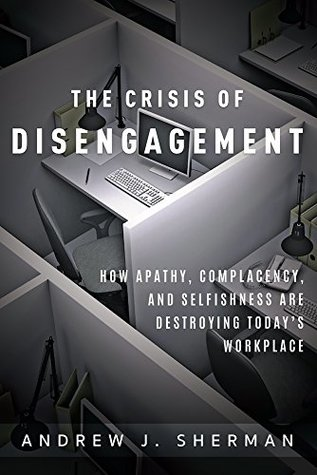 Crisis of Disengagement: How Apathy, Complacency, And Selfishness Are Destroying Today's Workplace