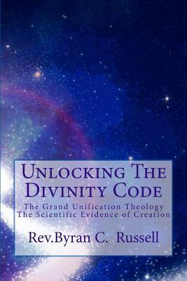 Unlocking the Divinity Code: The Grand Unification Theology; Scientific Evidence of Creation
