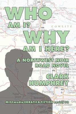 Who Am !? Why Am I Here?: A Northwest Noir Road Novel