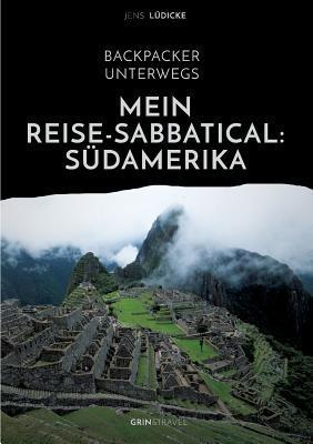 Backpacker Unterwegs: Mein Reise-Sabbatical. Sudamerika