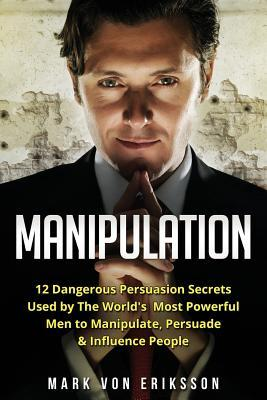 Manipulation: 12 Dangerous Persuasion Secrets Used by the World's Most Powerful Men to Manipulate, Persuade & Influence People