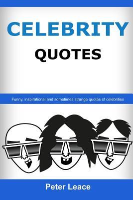 Celebrity Quotes - When Famous Talk: Funny, Inspirational and Sometimes Strange Quotes of Celebrities