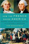 How the French Saved America: Soldiers, Sailors, Diplomats, Louis XVI, and the Success of a Revolution