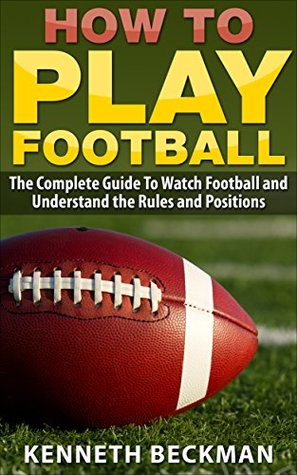 Football: How To Play Football: The Complete Guide To Watch Football and Understand the Rules and Positions (American Football, NFL, College Football, ... Tips Guide, Fantasy Football Book 1)